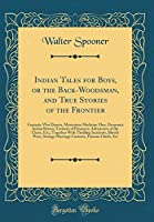 Indian Tales for Boys, or the Back-Woodsman, and True Stories of the Frontier: Fantastic War Dances, Mysterious Medicine Men, Desperate Indian Braves; Tortures of Prisoners; Adventures of the Chase, Etc;; Together with Thrilling Incidents, Bloody Wars, St