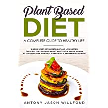 Plant-Based Diet : A Complete Guide To Healthier Life. 3-Week Start-Up Guide To Eat And Live Better. The Ideal guide to Lose Weight And  Stay in Shape, Lower Blood Pressure, Control Sugar Levels.)