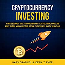 Cryptocurrency Investing: Ultimate Beginners Guide to Making Money with Cryptocurrency and Learn About Trading, Mining, Investing, Bitcoin, Ethereum, Icos and the Blockchain