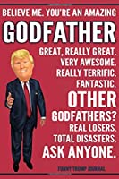 Funny Trump Journal - Believe Me. You're An Amazing Godfather Great, Really Great. Very Awesome. Fantastic. Other Godfathers? Total Disasters. Ask Anyone.: Sponsor Godfather Appreciation Gift Trump Gag Gift Better Than A Card Notebook