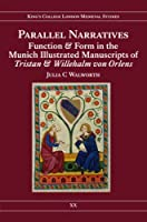 Parallel Narratives: Function and Form in the Munich Illustrated Manuscripts of Tristan and Willehalm Von Orlens (Kings College London Medieval Studies)