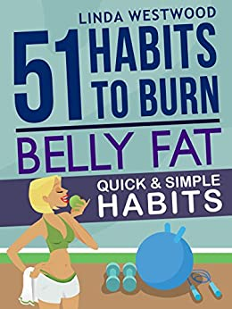 Belly Fat (3rd Edition): 51 Quick & Simple Habits to Burn Belly Fat & Tone Abs! by [Westwood, Linda]