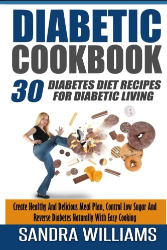 Download Diabetic Cookbook: 30 Diabetes Diet Recipes for Diabetic Living, Create Healthy and Delicious Meal Plan, Control Low Sugar and Reverse Diabetes Naturally With Easy Cooking (Diabetic Living, Exercise Protocol for Dummies, Diabetes Diet Cookbook and Recipes, Reverse Diabetes Without Drugs Solutions) 1511413743