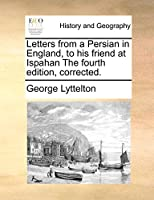 Letters from a Persian in England, to His Friend at Ispahan the Fourth Edition, Corrected.