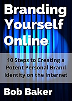 Branding Yourself Online: 10 Steps to Creating a Potent Personal Brand Identity on the Internet by [Baker, Bob]