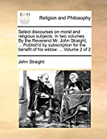 Select Discourses on Moral and Religious Subjects. in Two Volumes. by the Reverend Mr. John Straight, ... Publish'd by Subscription for the Benefit of His Widow. ... Volume 2 of 2