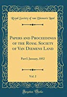 Papers and Proceedings of the Royal Society of Van Diemens Land, Vol. 2: Part I. January, 1852 (Classic Reprint)