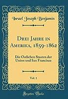 Drei Jahre in Amerika, 1859-1862, Vol. 1: Die Oestlichen Staaten Der Union Und San Francisco (Classic Reprint)