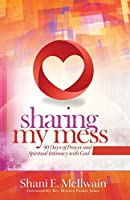 Sharing My Mess: 90 Days of Prayer and Spiritual Intimacy with God