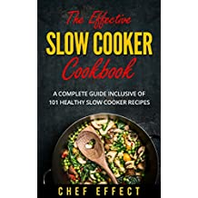 The Effective Slow Cooker Cookbook: A Complete Guide Inclusive of 101 Healthy Slow Cooker Recipes
