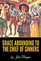 Grace Abounding To The Chief Of Sinners By John Bunyan - Illustrated