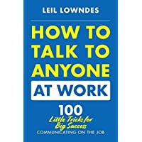 How to Talk to Anyone at Work: 100 Little Tricks for Big Success in Business Relationships
