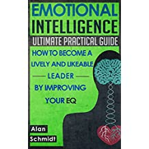Emotional Intelligence: Ultimate Practical Guide: How to Become A Lively And Likeable Leader By Improving Your EQ (Positive Psychology, Interpersonal Skills, Emotions)