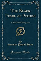 The Black Pearl of Peihoo: A Tale of the Malay Seas (Classic Reprint)