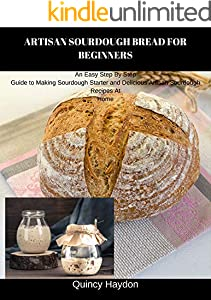 ARTISAN SOURDOUGH BREAD FOR BEGINNERS: An Easy Step By Step Guide to Making Sourdough Starter and Delicious Artisan Sourdough Recipes At Home (English Edition)