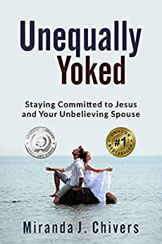 Unequally Yoked: Staying Committed to Jesus and Your Unbelieving Spouse by [Chivers, Miranda J.]