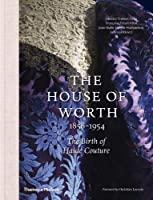 The House of Worth: 1858-1954: The Birth of Haute Couture