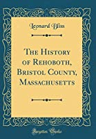 The History of Rehoboth, Bristol County, Massachusetts (Classic Reprint)