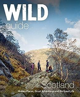 [Grant, Kimberley, Gaston, Richard, Cooper, David]のWild Guide Scotland: Hidden Places, Great Adventures & the Good Life (English Edition)