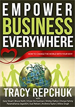 Empower Business Everywhere: How to Change the World with Your Why by [Repchuk, Tracy, Stuart, Gary, Keith, Bruce, De Guzman, Vivian, Dalton, Shirley, Fahmy, Donya, Jagadish, Paramahansa, Nelsen, Suzi, Taylor, Andrena, Singh, Shkira]
