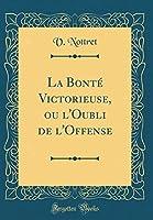 La Bonté Victorieuse, Ou l'Oubli de l'Offense (Classic Reprint)