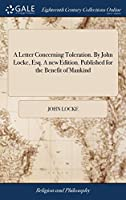 A Letter Concerning Toleration. by John Locke, Esq. a New Edition. Published for the Benefit of Mankind
