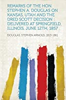 Remarks of the Hon. Stephen A. Douglas on Kansas, Utah and the Dred Scott Decision: Delivered at Springfield, Illinois, June 12th, 1857