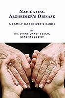 Navigating Alzheimer's Disease: A Family Caregiver's Guide