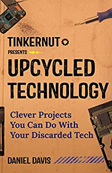 Upcycled Technology: Clever Projects You Can Do With Your Discarded Tech by [Davis, Daniel]