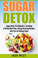 Sugar Detox: Sugar Detox for Beginners, Including a 30 Day Meal Plan, Energy Boosting Recipes, and Tips on Staying Sugar Free