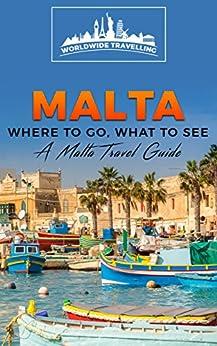 Malta: Where To Go, What To See - A Malta Travel Guide (Malta, Valletta, Birkirkara, Mosta, Qormi, Sliema, Naxxar Book 1) by [Travellers, Worldwide]