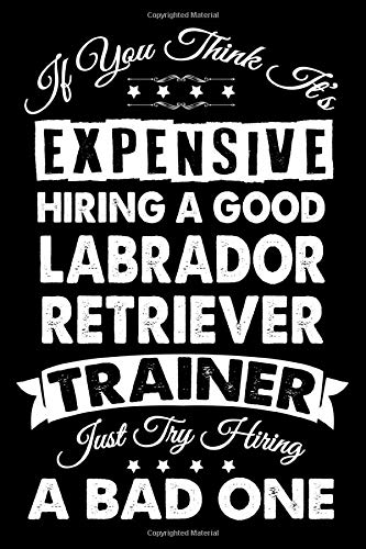 If You Think It's Expensive Hiring A Good Labrador Retriever Trainer: Dog Trainer Journal, Notebook Or Diary For True Dog Lovers