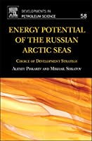 Energy Potential of the Russian Arctic Seas, Volume 58: Choice of Development Strategy (Developments in Petroleum Science)