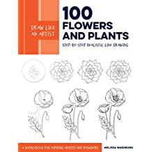 Draw Like an Artist: 100 Flowers and Plants:Step-by-Step Realistic Line Drawing * A Sourcebook for Aspiring Artists and Designers