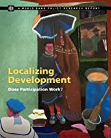 Localizing Development: Does Participation Work? (Policy Research Reports)