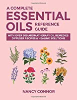 A Complete Essential Oils Reference Guide: With Over 500 Aromatherapy Oil Remedies, Diffuser Recipes & Healing Solutions (Essential Oil Recipes and Natural Home Remedies)