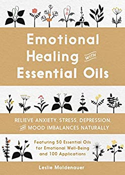 Emotional Healing with Essential Oils: Relieve Anxiety, Stress, Depression, and Mood Imbalances Naturally by [Moldenauer, Leslie]