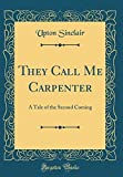 They Call Me Carpenter: A Tale of the Second Coming (Classic Reprint)