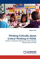 Thinking Critically about Critical Thinking in TESOL: Toward an Integrative Definition of Critical Thinking Between East and West
