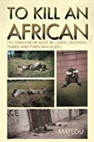 To Kill an African: To Own Him He Must Be Lured, Deceived, Tamed and Then Shackled.