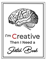 """I'm Creative then I Need a Sketch Book: Large Notebook for Drawing, Doodling or Sketching, Premium Exclusive design - 140 Pages, 8.5"""" x 11"""""""