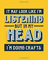 It May Look Like I'm Listening, but in My Head I'm Doing Crafts: Crafting Gift for People Who Love Doing Crafts - Funny Bright Blank Lined Journal or Notebook