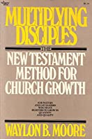 Multiplying Disciples: The New Testament Method of Church Growth