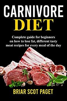Carnivore Diet: Complete Guide for beginners on How to lose fat, differnt tasty meat recipes for Every Meal of the Day by [Paget, Briar Scot]