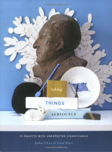 Download Taking Things Seriously: 75 Objects with Unexpected Significance 1568986904