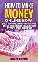 HOW TO MAKE MONEY ONLINE NOW: 21 ideas to work and earn money from wherever you want with Trading Bitcoin and Forex, Blogger, Web Development,  Creating Animation Video