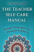 The Teacher Self-Care Manual: Simple Self-Care Strategies for Stressed Teachers (Teacher Tools)