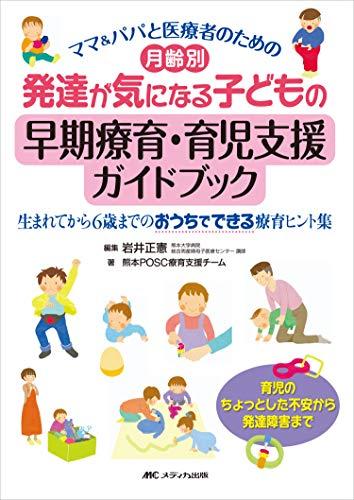 月齢別 発達が気になる子どもの早期療育・育児支援ガイドブック: ママ&パパと医療者のための 生まれてから6歳までのおうちでできる療育ヒント集