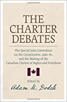 The Charter Debates: The Special Joint Committee on the Constitution, 1980-81, and the Making of the Canadian Charter of Rights and Freedoms