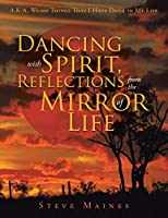 Dancing with Spirit, Reflections from the Mirror of Life: A.K.A. Weird Things That I Have Done in My Life
